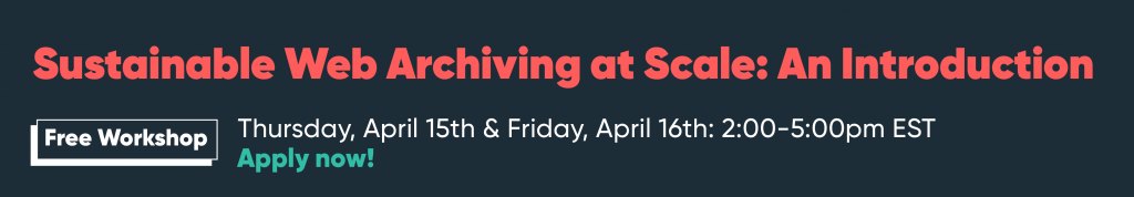 """Banner ad reads: """"Sustainable Web Archiving at Scale: An Introduction"""" Free Workshop. Thursday, April 15th & Friday, April 16th: 2:00-5:00pm EST. Apply now!"""